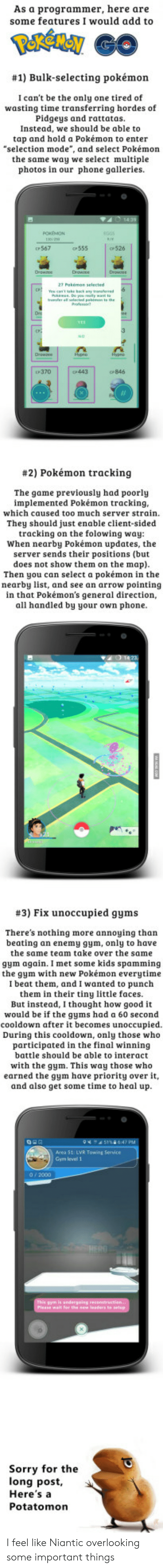 """Gym, Phone, and Pokemon: As a programmer, here are  some features I would add to  #1) Bulk-selecting pokémon  I can't be the only one tired of  wasting time transferring hordes of  Pidgeys and rattatas.  Instead, we should be able to  tap and hold a Pokémon to enter  """"selection mode"""", and select Pokémon  the same way we select multiple  photos in our phone galleries.  567  c555  526  P370  443  CP846  #2) Pokémon tracking  The game previously had poorly  implemented Pokémon tracking  which caused too much server strain  They should just enable client-sided  tracking on the folowing way  When nearby Pokémon updates, the  server sends their positions (but  does not show them on the map)  Then you can select a pokémon in the  nearby list, and see an arrow pointing  in that Pokémon's general direction,  all handled by your own phone  #3) Fix unoccupied gyms  There's nothing more annoying than  beating an enemy gym, only to have  the same team take over the same  gym again. I met some kids spamming  the gym with new Pokémon everytime  I beat them, and I wanted to punch  them in their tiny little faces.  But instead, I thought how good it  would be if the gyms had a 60 second  cooldown after it becomes unoccupied  During this cooldown, only those who  participated in the final winning  battle should be able to interact  with the gym. This way those who  earned the gym have priority over it,  and also get some time to heal up  Area 51: LVR Towing Service  Gym level 1  Sorry for the  long post  Here'sa  Potatomon I feel like Niantic overlooking some important things"""