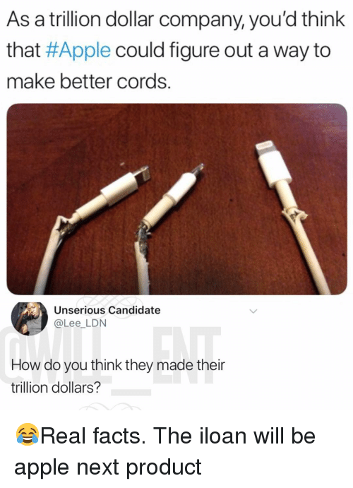 Apple, Facts, and Memes: As a trillion dollar company, you'd think  that #Apple could figure out a way to  make better cords.  Unserious Candidate  @Lee_LDN  How do you think they made their  trillion dollars? 😂Real facts. The iloan will be apple next product
