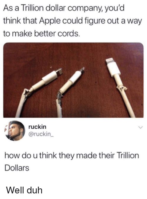 Apple, How, and Company: As a Trillion dollar company, you'd  think that Apple could figure out a way  to make better cords.  ruckin  @ruckin  how do u think they made their Trillion  Dollars Well duh