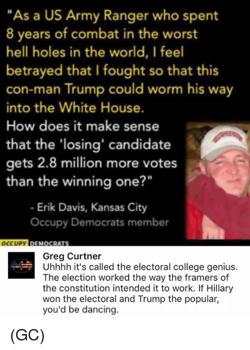 """army ranger: """"As a US Army Ranger who spent  8 years of combat in the worst  hell holes in the world, I feel  betrayed that I fought so that this  con-man Trump could worm his way  into the White House.  How does it make sense  that the 'losing' candidate  gets 2.8 million more votes  than the winning one?""""  Erik Davis, Kansas City  occupy Democrats member  YIDFMOCRATS  OCCUPY  Greg Curtner  Uhhhh it's called the electoral college genius.  The election worked the way the framers of  the constitution intended it to work. If Hillary  won the electoral and Trump the popular,  you'd be dancing (GC)"""