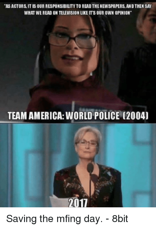 team america world police: AS ACTORS IT IS OUR RESPONSIBILITY TO READ THE NEWSPAPERS, AND THEN SAY  WHAT WE READ ON TELEVISION LIKE IT'S OUR OWN OPINION  TEAM AMERICA: WORLD POLICE (2004  2017 Saving the mfing day. - 8bit