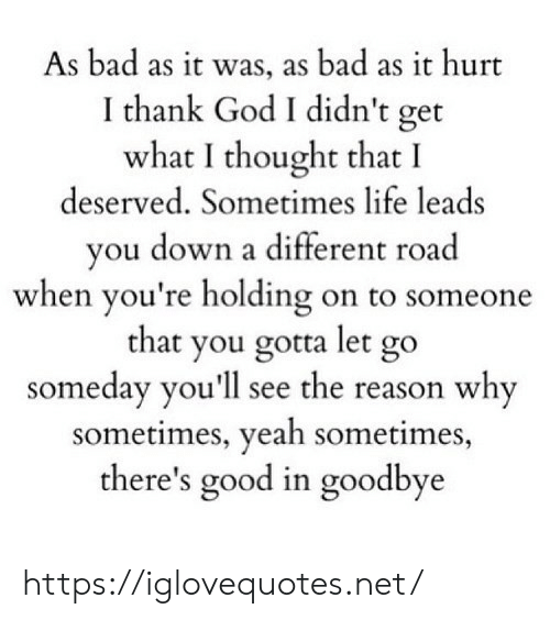 youll see: As bad as it was, as bad as it hurt  I thank God I didn't get  what I thought that I  deserved. Sometimes life leads  you down a different road  when you're holding on to someone  that you gotta let go  someday you'll see the reason why  sometimes, yeah sometimes,  there's good in goodbye https://iglovequotes.net/