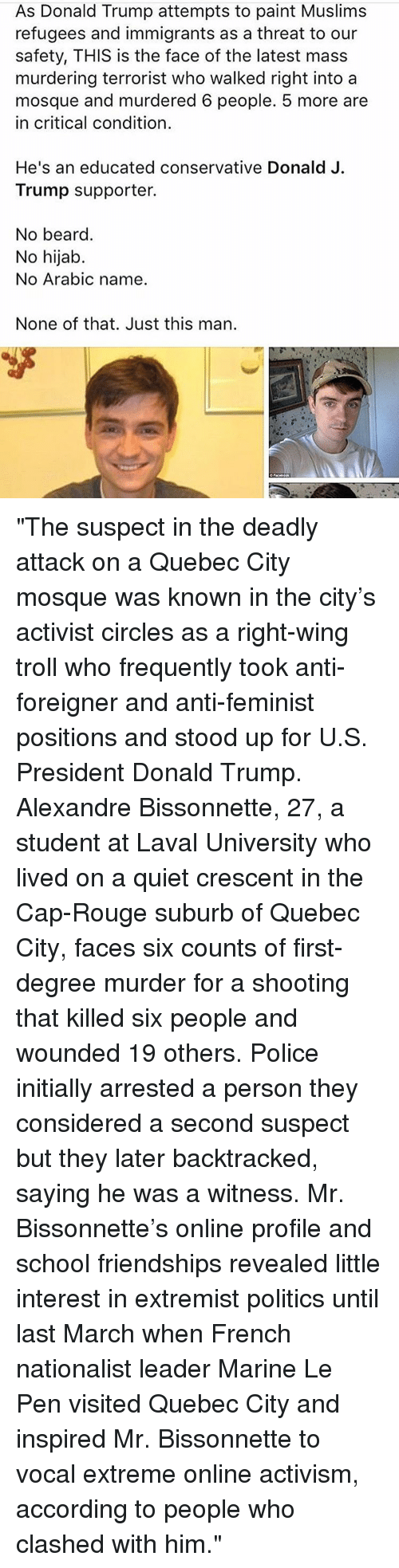 """Initialisms: As Donald Trump attempts to paint Muslims  refugees and immigrants as a threat to our  safety, THIS is the face of the latest mass  murdering terrorist who walked right into a  mosque and murdered 6 people. 5 more are  in critical condition.  He's an educated conservative Donald J.  Trump supporter.  No beard.  No hijab.  No Arabic name.  None of that. Just this man. """"The suspect in the deadly attack on a Quebec City mosque was known in the city's activist circles as a right-wing troll who frequently took anti-foreigner and anti-feminist positions and stood up for U.S. President Donald Trump. Alexandre Bissonnette, 27, a student at Laval University who lived on a quiet crescent in the Cap-Rouge suburb of Quebec City, faces six counts of first-degree murder for a shooting that killed six people and wounded 19 others. Police initially arrested a person they considered a second suspect but they later backtracked, saying he was a witness. Mr. Bissonnette's online profile and school friendships revealed little interest in extremist politics until last March when French nationalist leader Marine Le Pen visited Quebec City and inspired Mr. Bissonnette to vocal extreme online activism, according to people who clashed with him."""""""