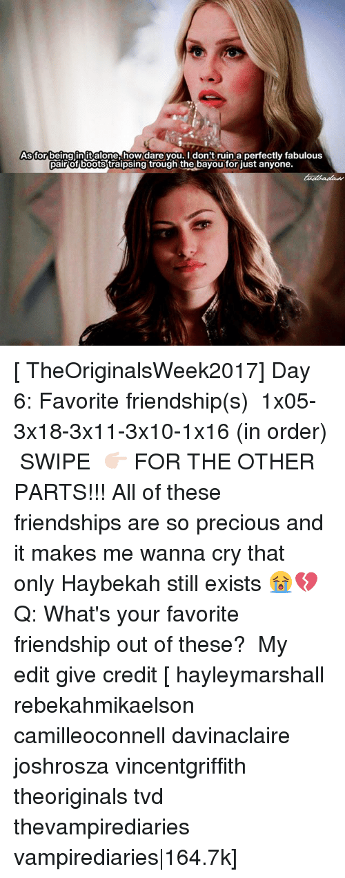 trough: As for being init alone, how dare you. I don't ruin a perfectly fabulous  pair of bootstraipsing trough the bayou for just anyone. [ TheOriginalsWeek2017] Day 6: Favorite friendship(s) ↳ 1x05-3x18-3x11-3x10-1x16 (in order) ⠀ SWIPE 👉🏻 FOR THE OTHER PARTS!!! All of these friendships are so precious and it makes me wanna cry that only Haybekah still exists 😭💔 ⠀ Q: What's your favorite friendship out of these? ⠀ My edit give credit [ hayleymarshall rebekahmikaelson camilleoconnell davinaclaire joshrosza vincentgriffith theoriginals tvd thevampirediaries vampirediaries|164.7k]