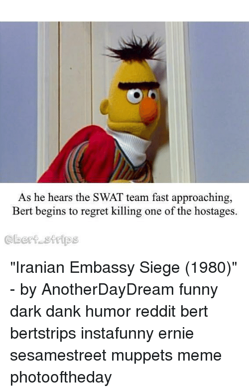 "Dank, Funny, and Meme: As he hears the SWAT team fast approaching,  Bert begins to regret killing one of the hostages.  @bert sttips ""Iranian Embassy Siege (1980)"" - by AnotherDayDream funny dark dank humor reddit bert bertstrips instafunny ernie sesamestreet muppets meme photooftheday"