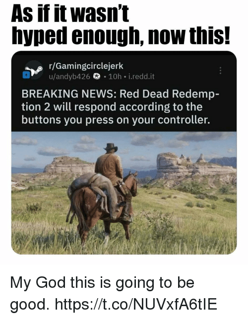 God, News, and Video Games: As if it wasn't  hyped enough, now this!  r/Gamingcirclejer  u/andyb426  ® 10h i.redd.it  BREAKING NEWS: Red Dead Redemp-  tion 2 will respond according to the  buttons you press on your controller. My God this is going to be good. https://t.co/NUVxfA6tIE