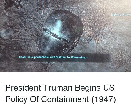 containment: as  Liberty Prino  Death is a preferable alternative to Comnunism President Truman Begins US Policy Of Containment (1947)