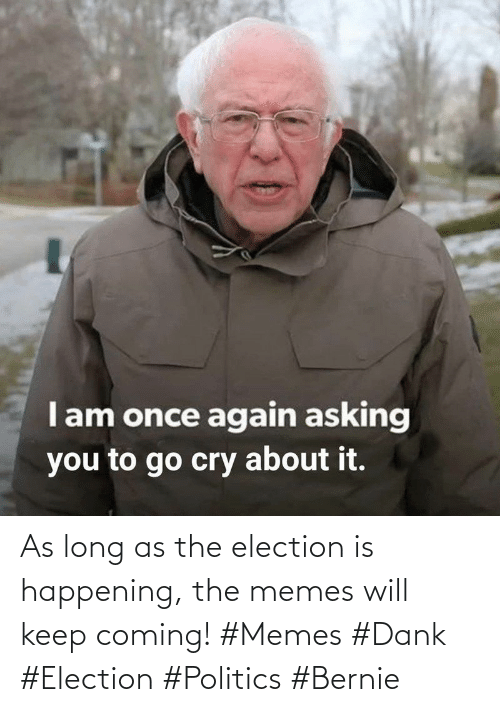 Bernie: As long as the election is happening, the memes will keep coming! #Memes #Dank #Election #Politics #Bernie