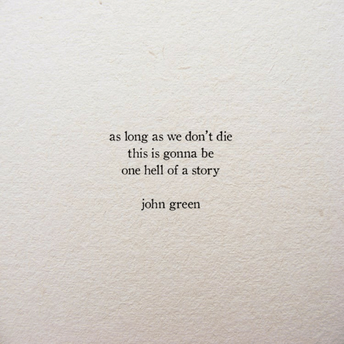 Dont Die: as long as we don't die  this is gonna be  one hell of a story  john green