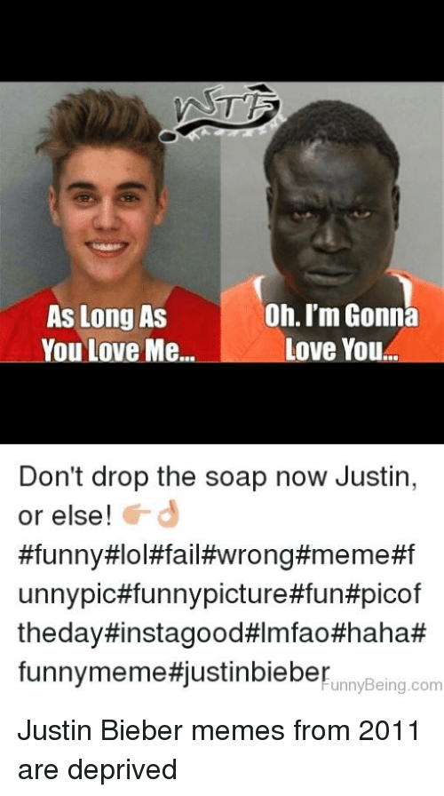 Bieber Memes: As Long As  You Love Me  Oh. I'm Gonna  Love You  L -  Don't drop the soap now Justin,  or else!  #funny#lol#fail#wrong#meme#f  unnypic#funnypicture#fun#picof  theday#instagood#lmfao#haha#  funnymeme#justinbieberunnyBeing.com