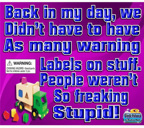 Children, Dank, and Stuff: As manu Warning  Labels on stuff  A WARNING:  CHOKING HAZARD-Smallparts  Not for children under 3 yrs  Stupid!  Giggle Paloora  by Rodney Hunt