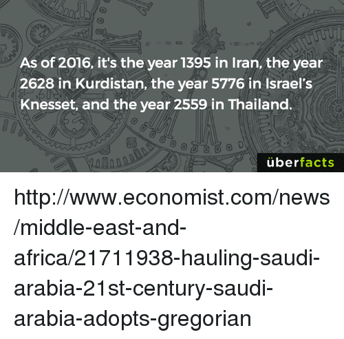 Africa, Memes, and Uber: As of 2016, it's the year 1395 in Iran, the year  2628 in Kurdistan, the year 5776 in Israel's  Knesset, and the year 2559 in Thailand.  uber  facts http://www.economist.com/news/middle-east-and-africa/21711938-hauling-saudi-arabia-21st-century-saudi-arabia-adopts-gregorian