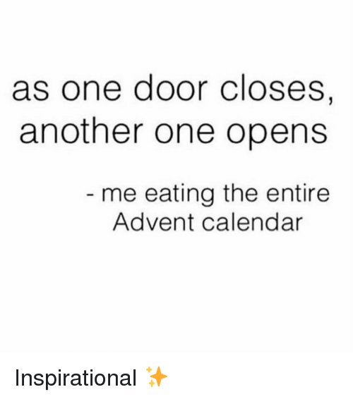 Another One, Calendar, and Girl Memes: as one door Closes,  another one opens  me eating the entire  Advent calendar Inspirational ✨