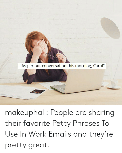 "Petty, Tumblr, and Work: ""As per our conversation this morning, Carol"" makeuphall: People are sharing their favorite Petty Phrases To Use In Work Emails and they're pretty great."