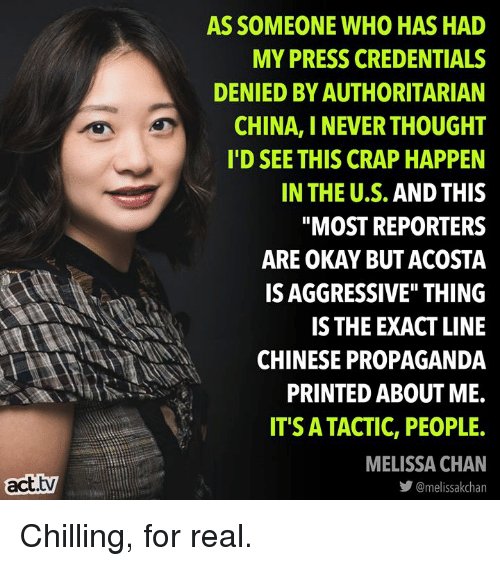 """Memes, China, and Chinese: AS SOMEONE WHO HAS HAD  MY PRESS CREDENTIALS  DENIED BY AUTHORITARIAN  CHINA, I NEVER THOUGHT  I'D SEE THIS CRAP HAPPEN  IN THE U.S. AND THIS  """"MOST REPORTERS  ARE OKAY BUT ACOSTA  IS AGGRESSIVE"""" THING  IS THE EXACT LINE  CHINESE PROPAGANDA  PRINTED ABOUT ME.  IT'S ATACTIC, PEOPLE.  MELISSA CHAN  act.tv  步@melissakchan Chilling, for real."""