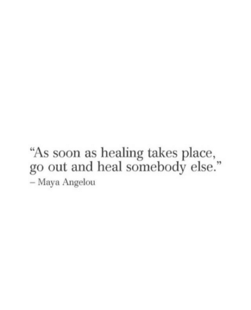 "Soon..., Maya Angelou, and Maya: ""As soon as healing takes place,  go out and heal somebody else.""  95  Maya Angelou"