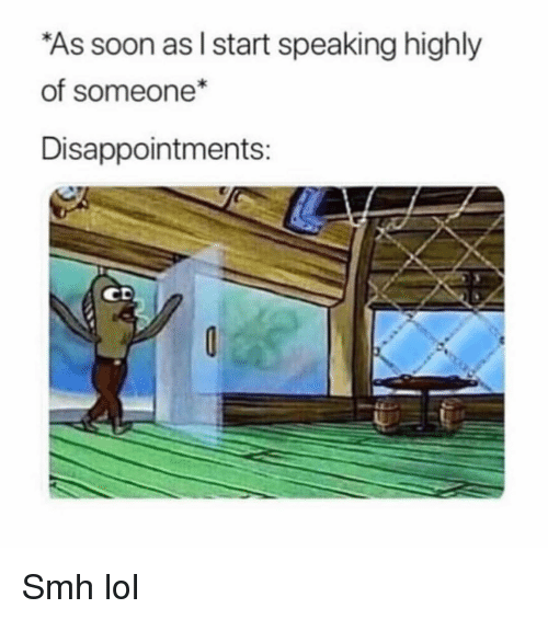 Funny, Lol, and Smh: As soon as I start speaking highly  of someone*  Disappointments:  СЕ Smh lol