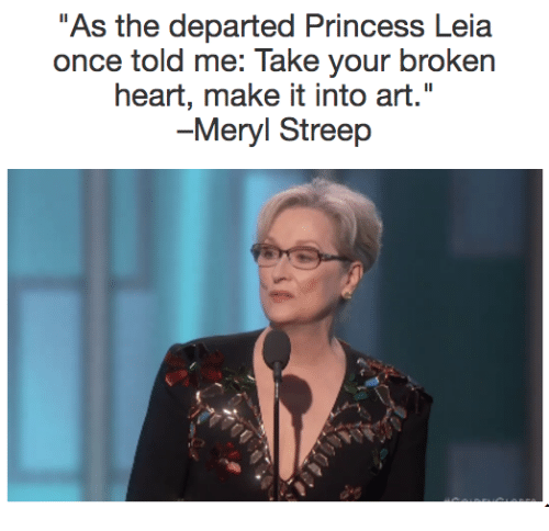 "Princess Leia: As the departed Princess Leia  once told me: Take your broken  heart, make it into art.""  -Meryl Streep"