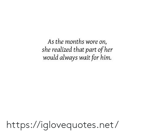 Her, Net, and Him: As the months wore on,  she realized that part of her  would always wait for him. https://iglovequotes.net/