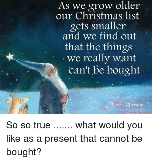 Memes, Wild, and 🤖: As we grow older  our Christmas list  gets smaller  and we find out  that the things  we really want  can't be bought  Merry Chrismas  Wild woman Sisterhood So so true ....... what would you like as a present that cannot be bought?