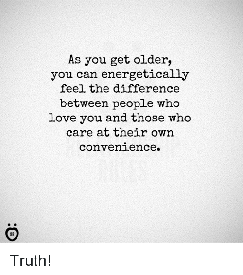 Lovee: As you get older,  you can energetically  feel the difference  between people who  Love you and those who  care at their own  convenience. Truth!