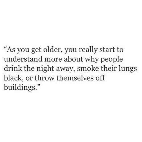 """Black, Why, and You: """"As you get older, you really start to  understand more about why people  drink the night away, smoke their lungs  black, or throw themselves off  buildings.""""  05"""