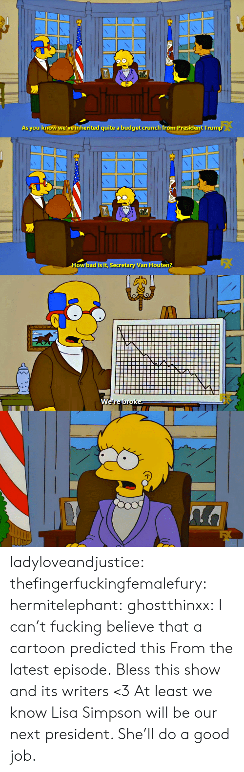 Lisa Simpson: As you know we' ve inherited quite a budget crunch froóm President Trump   How bad is it, Secretary Van Houten? ladyloveandjustice:  thefingerfuckingfemalefury:  hermitelephant:  ghostthinxx:  I can't fucking believe that a cartoon predicted this   From the latest episode.  Bless this show and its writers <3  At least we know Lisa Simpson will be our next president. She'll do a good job.