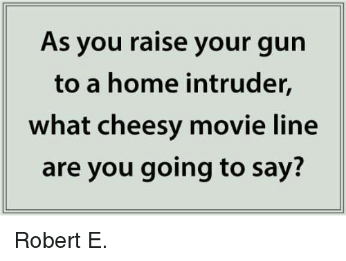 movie line: As you raise your gun  to a home intruder,  what cheesy movie line  are you going to say? Robert E.