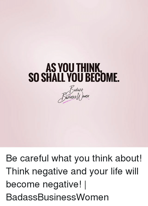 Life, Memes, and Be Careful: AS YOU THINK  SO SHALL YOU BECOME Be careful what you think about! Think negative and your life will become negative! | BadassBusinessWomen