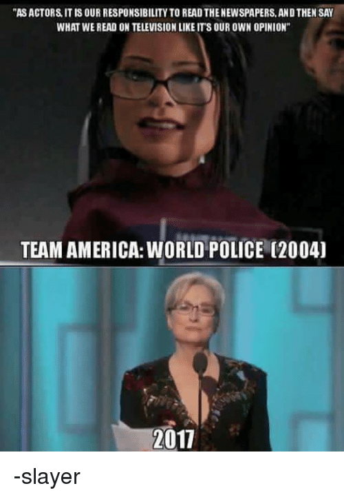 """team america world police: """"ASACTORS IT IS OUR RESPONSIBILITY TO READ THENEWSPAPERS, AND THEN SAY  WHAT WE READ ON TELEVISIONLIKE ITS OUR OWN OPINION""""  TEAM AMERICA: WORLD POLICE (2004)  2017 -slayer"""