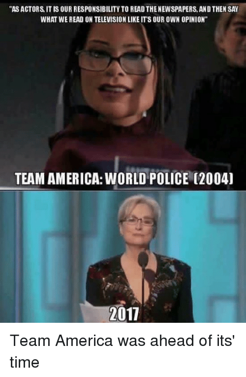 """team america world police: """"ASACTORS IT IS OUR RESPONSIBILITY TO READ THENEWSPAPERS, ANDTHEN SAY  WHAT WE READ ON TELEVISIONLIKE ITS OUR OWN OPINION""""  TEAM AMERICA: WORLD POLICE (2004)  2011 Team America was ahead of its' time"""