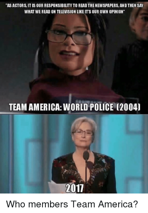 """team america world police: """"ASACTORS IT IS OUR RESPONSIBILITY TO READTHENEWSPAPERS, AND THEN SAY  WHAT WE READ ON TELEVISIONLIKE ITS OUR OWN OPINION""""  TEAM AMERICA:WORLD POLICE (2004)  2011 Who members Team America?"""