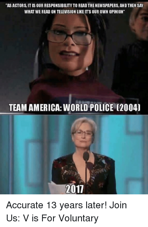 """team america world police: """"ASACTORS, IT IS OUR RESPONSIBILITY TO READTHENEWSPAPERS, ANDTHEN SAY  WHAT WE READ ON TELEVISIONLIKE ITS OUR OWN OPINION""""  TEAM AMERICA: WORLD POLICE (2004)  2011 Accurate 13 years later!   Join Us: V is For Voluntary"""