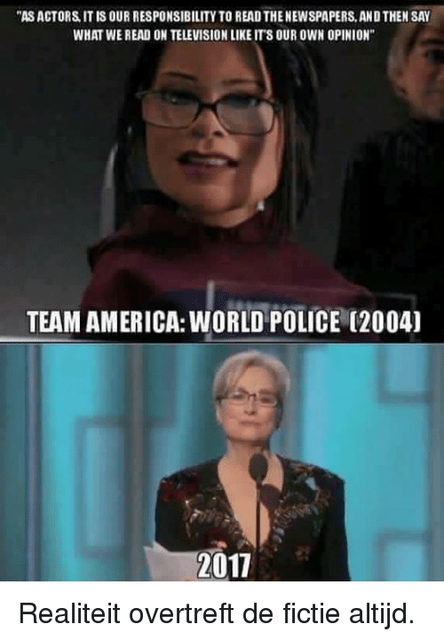 """team america world police: """"ASACTORS IT IS OUR RESPONSIBILITY TO READTHENEWSPAPERS, ANDTHEN SAY  WHAT WE READ ON TELEVISIONLIKEIT 8 OUR OWN OPINION""""  TEAM AMERICA: WORLD POLICE (2004)  2017 Realiteit overtreft de fictie altijd."""