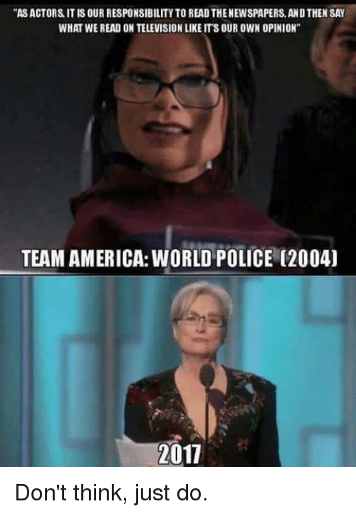 """team america world police: """"ASACTORS ITIS OUR RESPONSIBILITY TO READ THENEWSPAPERS,ANDTHEN SAY  WHAT WEREAD ON TELEVISION LIKE ITS OUR OWN OPINION""""  TEAM AMERICA:WORLD POLICE (2004)  1011 Don't think, just do."""