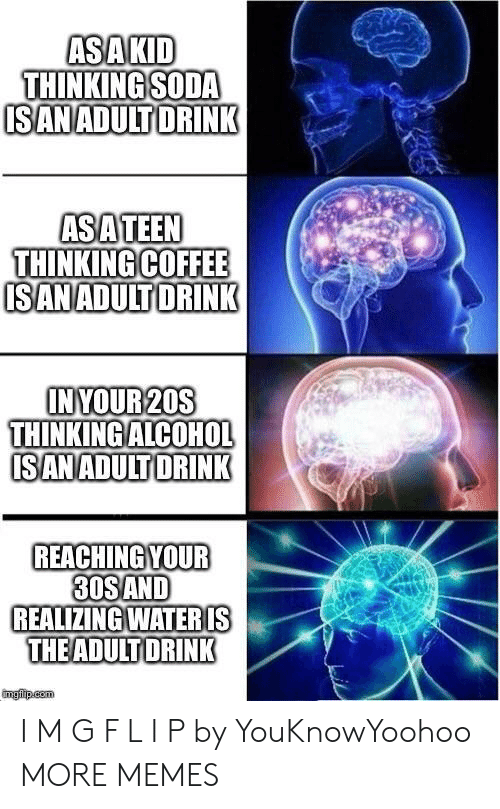 Dank, Memes, and Soda: ASAKID  THINKING SODA  ISANADULT DRINK  ASATEEN  THINKING COFFEE  ISANADULTDRINK  INYOUR 20S  THINKING ALCOHOL  ISANADULT DRINK  REACHING YOUR  30SAND  REALIZING WATERIS  THEADULT DRINK  imgfip.com I M G F L I P by YouKnowYoohoo MORE MEMES