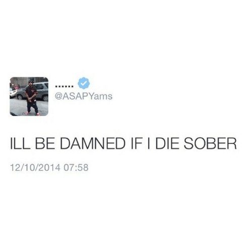 Be Damned: @ASAPYams  ILL BE DAMNED IF I DIE SOBER  12/10/2014 07:58