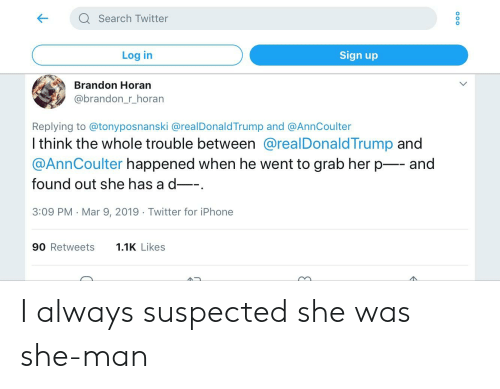 Iphone, Politics, and Twitter: aSearch Twitter  Log in  Sign up  Brandon Horan  @brandon_r_horan  Replying to @tonyposnanski @realDonaldTrump and @AnnCoulter  I think the whole trouble between @realDonald Trump and  @AnnCoulter happened when he went to grab her pand  found out she has ad-  3:09 PM Mar 9, 2019 Twitter for iPhone  90 Retweets 11K Likes I always suspected she was she-man