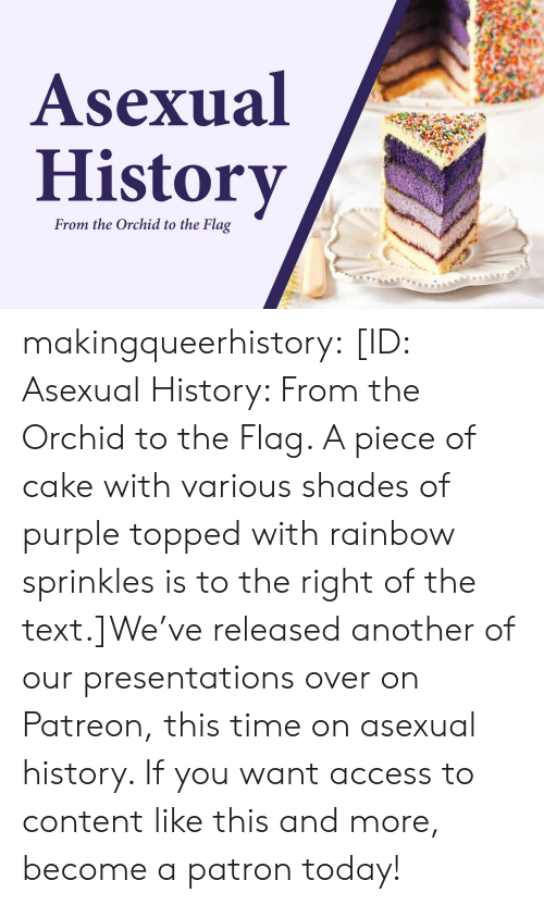 shades: Asexual  History  From the Orchid to the Flag makingqueerhistory:  [ID: Asexual History: From the Orchid to the Flag. A piece of cake with various shades of purple topped with rainbow sprinkles is to the right of the text.]We've released another of our presentations over on Patreon, this time on asexual history. If you want access to content like this and more, become a patron today!