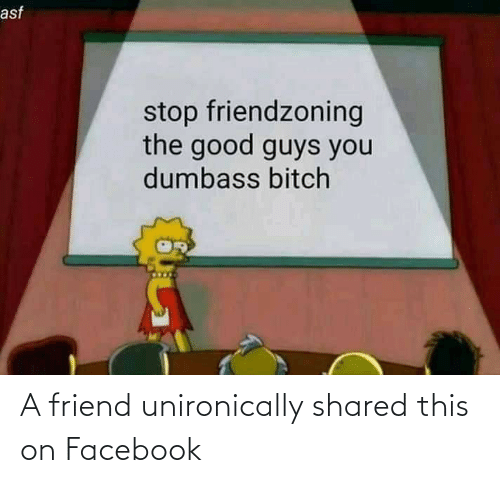 Friendzoning: asf  stop friendzoning  the good guys you  dumbass bitch A friend unironically shared this on Facebook