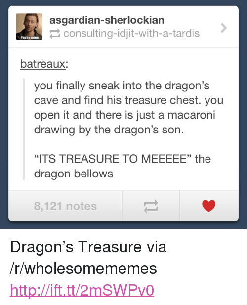 """Asgardian: asgardian-sherlockiarn  consulting-idjit-with-a-tardis  You're mine  batreaux:  you finally sneak into the dragon's  cave and find his treasure chest. you  open it and there is just a macaroni  drawing by the dragon's son.  35  """"ITS TREASURE TO MEEEEE"""" the  dragon bellows  8,121 notes <p>Dragon&rsquo;s Treasure via /r/wholesomememes <a href=""""http://ift.tt/2mSWPv0"""">http://ift.tt/2mSWPv0</a></p>"""