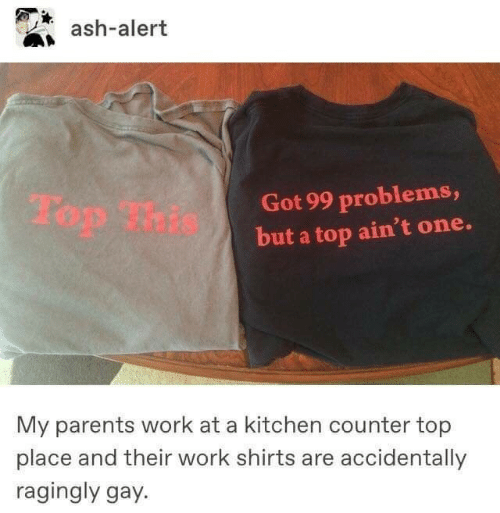 Got 99 Problems: ash-alert  Got 99 problems,  but a top ain't one.  My parents work at a kitchen counter top  place and their work shirts are accidentally  ragingly gay.
