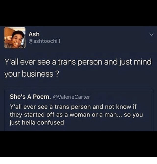 Ash, Confused, and Memes: Ash  @ashtoochill  Y'all ever see a trans person and just mind  your business?  She's A Poem. @ValerieCarter  Y'all ever see a trans person and not know if  they started off as a woman or a man... so you  just hella confused