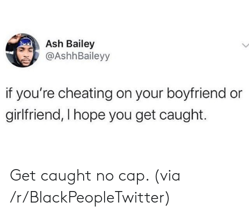 cap: Ash Bailey  @AshhBaileyy  if you're cheating on your boyfriend or  girlfriend, I hope you get caught. Get caught no cap. (via /r/BlackPeopleTwitter)