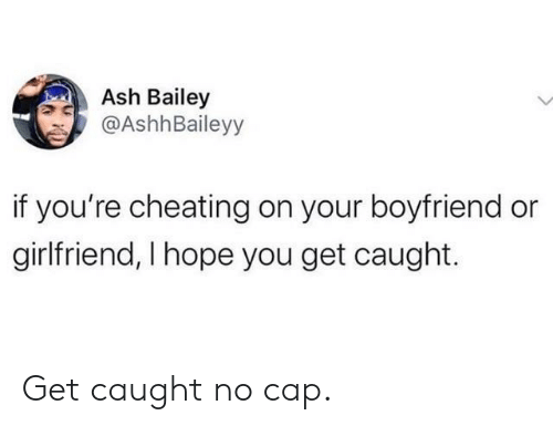 cap: Ash Bailey  @AshhBaileyy  if you're cheating on your boyfriend or  girlfriend, I hope you get caught. Get caught no cap.