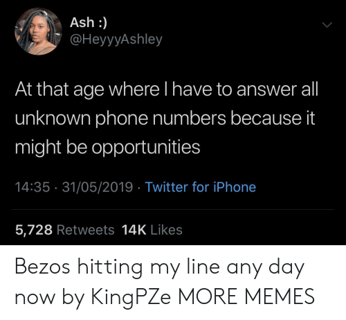 Ash, Dank, and Iphone: Ash :)  @HeyyyAshley  At that age where l have to answer all  unknown phone numbers because it  might be opportunities  14:35 31/05/2019 Twitter for iPhone  5,728 Retweets 14K Likes Bezos hitting my line any day now by KingPZe MORE MEMES