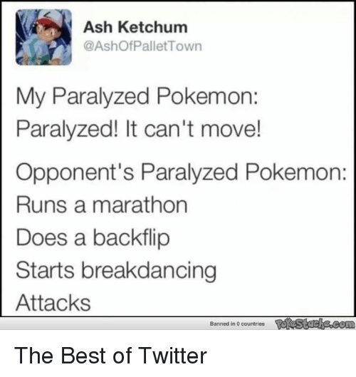 pallet: Ash Ketchum  @Ashof Pallet Town  My Paralyzed Pokemon:  Paralyzed! It can't move!  Opponent's Paralyzed Pokemon:  Runs a marathon  Does a backflip  Starts breakdancing  Attacks  Banned in 0 countries The Best of Twitter