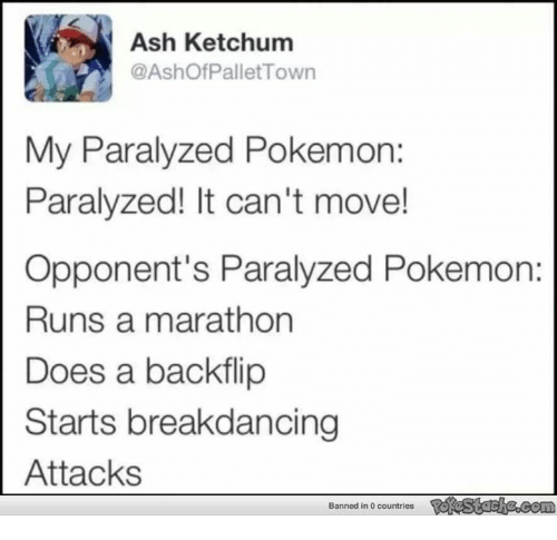 pallet: Ash Ketchum  @Ashof Pallet Town  My Paralyzed Pokemon:  Paralyzed! It can't move!  Opponent's Paralyzed Pokemon:  Runs a marathon  Does a backflip  Starts breakdancing  Attacks  Banned in 0 countries