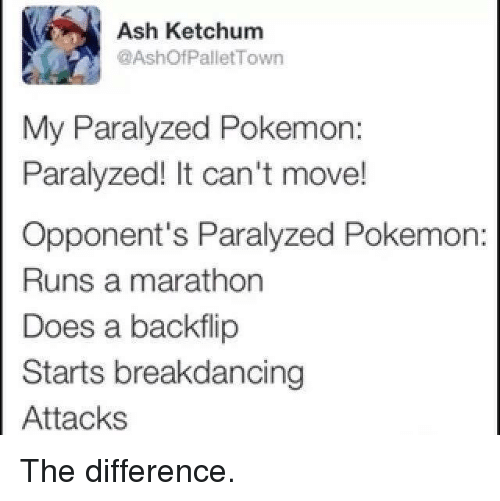 pallet: Ash Ketchum  @Ashof Pallet Town  My Paralyzed Pokemon:  Paralyzed! It can't move!  Opponent's Paralyzed Pokemon  Runs a marathon  Does a backflip  Starts breakdancing  Attacks The difference.