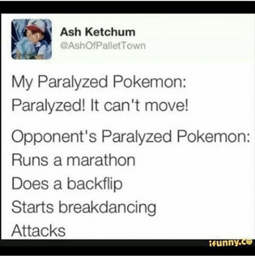 pallet: Ash Ketchum  @Ashof Pallet Town  My Paralyzed Pokemon:  Paralyzed! It can't move!  Opponent's Paralyzed Pokemon:  Runs a marathon  Does a backflip  Starts breakdancing  Attacks  funny